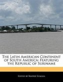 The Latin American Continent of South America: Featuring the Republic of Suriname