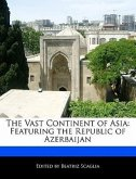 The Vast Continent of Asia: Featuring the Republic of Azerbaijan