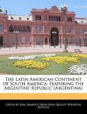 The Latin American Continent of South America: Featuring the Argentine Republic (Argentina)