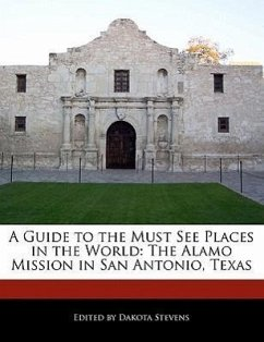 A Guide to the Must See Places in the World: The Alamo Mission in San Antonio, Texas - Stevens, Dakota