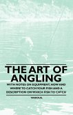 The Art of Angling - With Notes on Equipment, How and Where to Catch Your Fish and a Description on Which Fish to Catch