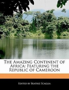 The Amazing Continent of Africa: Featuring the Republic of Cameroon - Scaglia, Beatriz