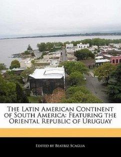 The Latin American Continent of South America: Featuring the Oriental Republic of Uruguay - Scaglia, Beatriz