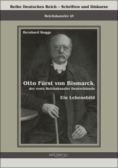 Otto Fürst von Bismarck, der erste Reichskanzler Deutschlands. Ein Lebensbild - Rogge, Bernhard