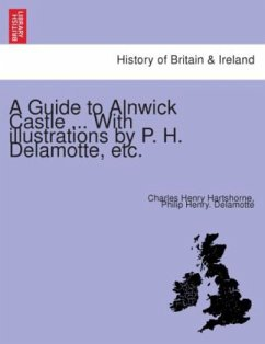 A Guide to Alnwick Castle ... With illustrations by P. H. Delamotte, etc.