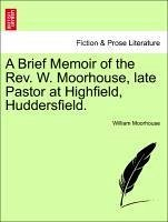 A Brief Memoir of the Rev. W. Moorhouse, late Pastor at Highfield, Huddersfield. - Moorhouse, William
