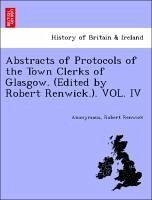 Abstracts of Protocols of the Town Clerks of Glasgow. (Edited by Robert Renwick.). VOL. IV - Anonymous Renwick, Robert