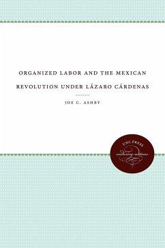 Organized Labor and the Mexican Revolution under Lázaro Cárdenas - Ashby, Joe C.