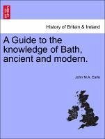A Guide to the knowledge of Bath, ancient and modern. - Earle, John M. A.