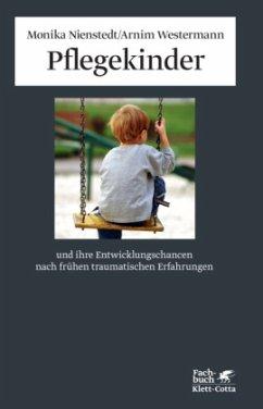 Pflegekinder und ihre Entwicklungschancen nach frühen traumatischen Erfahrungen - Nienstedt, Monika; Westermann, Arnim