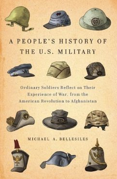 A People's History of the U.S. Military: Ordinary Soldiers Reflect on Their Experience of War, from the American Revolution to Afghanistan - Bellesiles, Michael A.