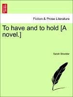 To have and to hold [A novel.] Vol. I. - Stredder, Sarah