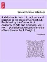 A statistical Account of the towns and parishes in the State of Connecticut. Published by the Connecticut Academy of Arts and Sciences. Vol. I. No. 1. (A statistical Account of the city of New-Haven, by T. Dwight.). - Anonymous