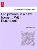 Old pictures in a new frame ... With illustrations. - Straight, Douglas