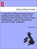 A Calendar of Records belonging or relating to the rectory, church, and Parish of West Hackney in the county of Middlesex, with an introductory account of their collection. - Hugo, Thomas