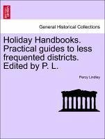 Holiday Handbooks. Practical guides to less frequented districts. Edited by P. L. - Lindley, Percy