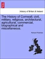 The History of Cornwall civil, military, religious, architectural, agricultural, commercial, biographical and miscellaneous. - Polwhele, Richard