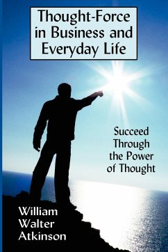 Thought-Force in Business and Everyday Life - Atkinson, William Walter