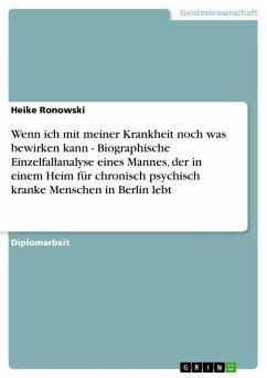 Wenn ich mit meiner Krankheit noch was bewirken kann - Biographische Einzelfallanalyse eines Mannes, der in einem Heim für chronisch psychisch kranke Menschen in Berlin lebt