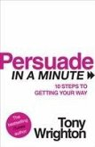 Persuade in a Minute: 10 Steps to Getting Your Way