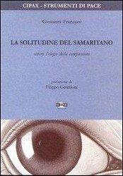 La solitudine del samaritano ovvero l'elogio della compassione - Franzoni, Giovanni