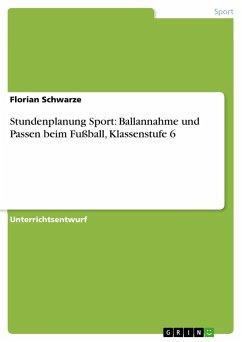 Stundenplanung Sport: Ballannahme und Passen beim Fußball, Klassenstufe 6 - Schwarze, Florian