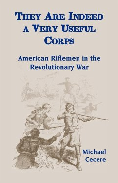 They Are Indeed a Very Useful Corps, American Riflemen in the Revolutionary War - Cecere, Michael