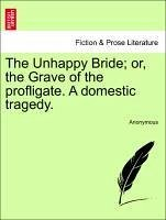 The Unhappy Bride or, the Grave of the profligate. A domestic tragedy. - Anonymous