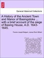 A History of the Ancient Town and Manor of Basingstoke ... with a Brief Account of the Siege of Basing House, A.D. 1643-1645.