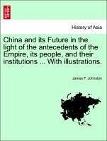 China and its Future in the light of the antecedents of the Empire, its people, and their institutions ... With illustrations.