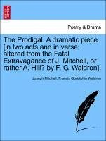 The Prodigal. A dramatic piece [in two acts and in verse; altered from the Fatal Extravagance of J. Mitchell, or rather A. Hill? by F. G. Waldron].