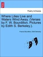 Where Lilies Live and Waters Wind Away. (Verses by F. W. Bourdillon. Pictures by Edith S. Berkeley.).