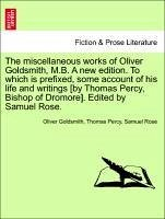 The miscellaneous works of Oliver Goldsmith, M.B. A new edition. To which is prefixed, some account of his life and writings [by Thomas Percy, Bishop of Dromore]. Edited by Samuel Rose. - Goldsmith, Oliver Percy, Thomas Rose, Samuel