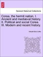 Corea, the hermit nation. I. Ancient and mediæval history. II. Political and social Corea. III. Modern and recent history.