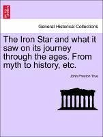 The Iron Star and what it saw on its journey through the ages. From myth to history, etc. - True, John Preston