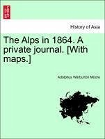 The Alps in 1864. A private journal. [With maps.]