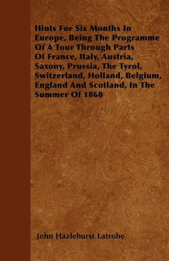 Hints For Six Months In Europe, Being The Programme Of A Tour Through Parts Of France, Italy, Austria, Saxony, Prussia, The Tyrol, Switzerland, Holland, Belgium, England And Scotland, In The Summer Of 1868