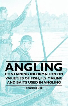 Angling - Containing Information on Varieties of Fish, Fly Making and Baits Used in Angling