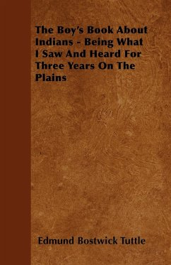 The Boy's Book about Indians - Being What I Saw and Heard for Three Years on the Plains
