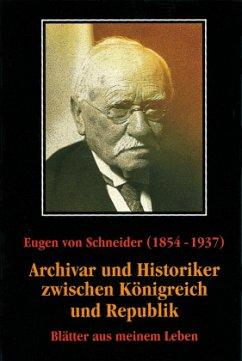 Eugen von Schneider (1854-1937: Archivar und Historiker zwischen Königreich und Republik - Schneider, Eugen von