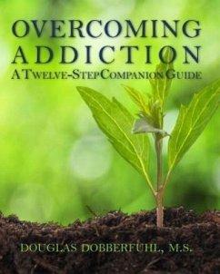 Overcoming Addiction: A Twelve-Step Companion G...