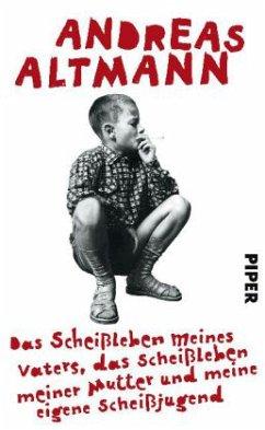 Das Scheißleben meines Vaters, das Scheißleben meiner Mutter und meine eigene Scheißjugend - Altmann, Andreas