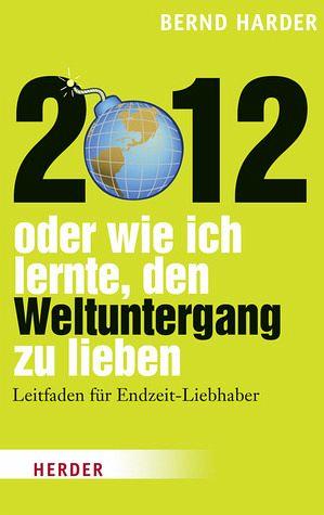 2012 - oder wie ich lernte, den Weltuntergang zu lieben - Harder, Bernd