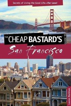 Cheap Bastard's(r) Guide to San Francisco: Secrets of Living the Good Life--For Less! - Markham, Lauren