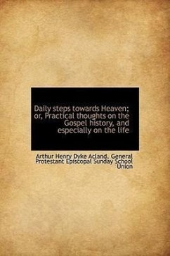 Daily Steps Towards Heaven Or, Practical Thoughts on the Gospel History, and Especially on the Life - Acland, Arthur Henry Dyke