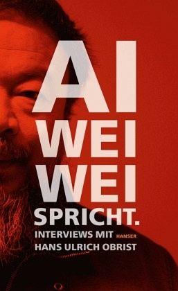 Ai Weiwei spricht - Ai Weiwei; Obrist, Hans-Ulrich