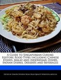 A Guide to Singaporean Cuisine: History, Food Types Including Chinese Dishes, Malay and Indonesian Dishes, Indian Dishes, Desserts and Beverages