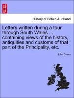 Letters written during a tour through South Wales ... containing views of the history, antiquities and customs of that part of the Principality, etc. - Evans, John