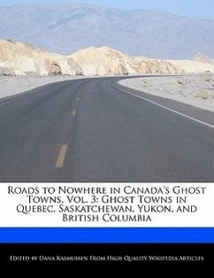 Roads to Nowhere in Canada's Ghost Towns, Vol. 3: Ghost Towns in Quebec, Saskatchewan, Yukon, and British Columbia - Rasmussen, Dana