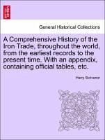 A Comprehensive History of the Iron Trade, throughout the world, from the earliest records to the present time. With an appendix, containing official tables, etc.